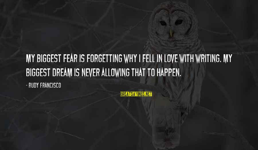 Never Forgetting Your Ex Sayings By Rudy Francisco: My biggest fear is forgetting why I fell in love with writing. My biggest dream