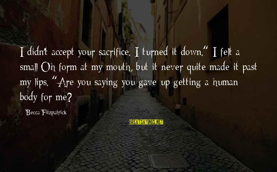 """Never Getting Down Sayings By Becca Fitzpatrick: I didn't accept your sacrifice. I turned it down."""" I felt a small Oh form"""