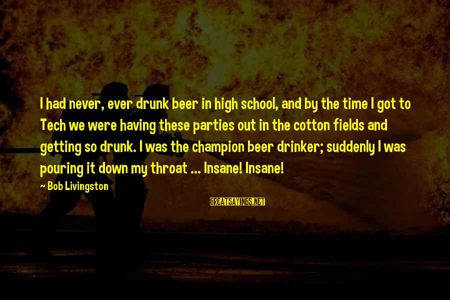 Never Getting Down Sayings By Bob Livingston: I had never, ever drunk beer in high school, and by the time I got