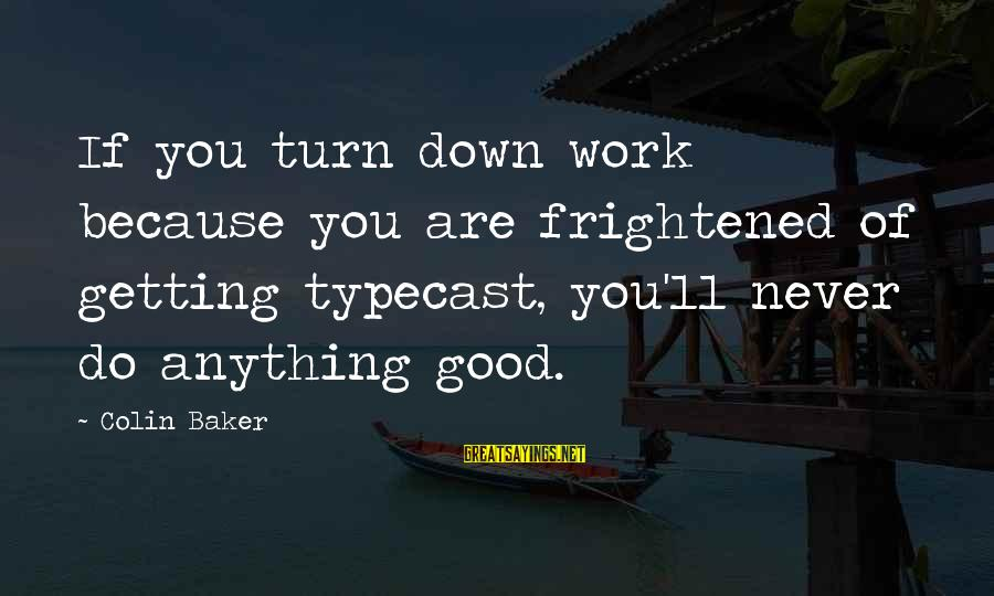 Never Getting Down Sayings By Colin Baker: If you turn down work because you are frightened of getting typecast, you'll never do