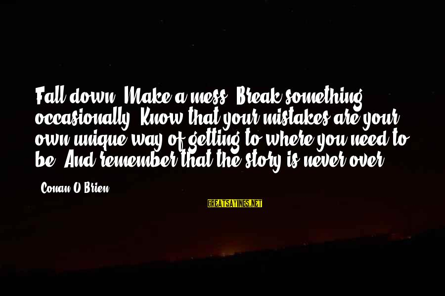Never Getting Down Sayings By Conan O'Brien: Fall down. Make a mess. Break something occasionally. Know that your mistakes are your own