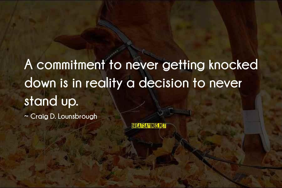 Never Getting Down Sayings By Craig D. Lounsbrough: A commitment to never getting knocked down is in reality a decision to never stand