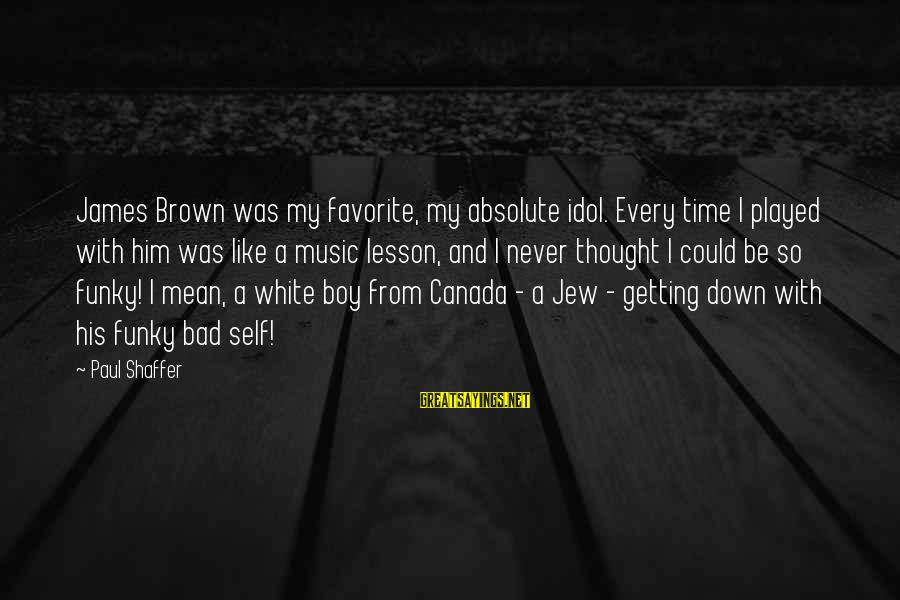 Never Getting Down Sayings By Paul Shaffer: James Brown was my favorite, my absolute idol. Every time I played with him was