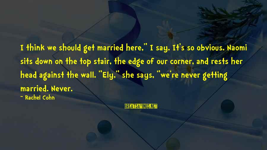 """Never Getting Down Sayings By Rachel Cohn: I think we should get married here,"""" I say. It's so obvious. Naomi sits down"""