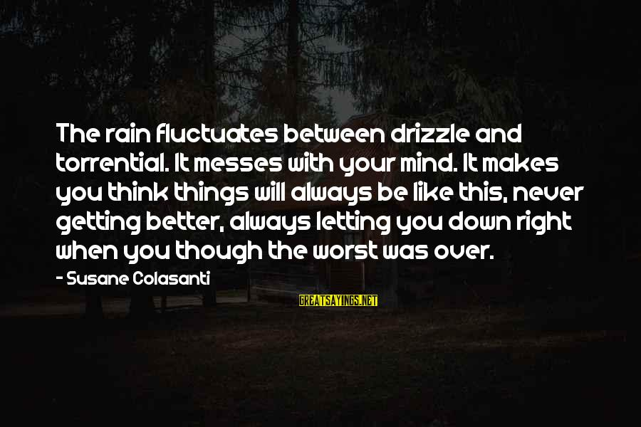 Never Getting Down Sayings By Susane Colasanti: The rain fluctuates between drizzle and torrential. It messes with your mind. It makes you