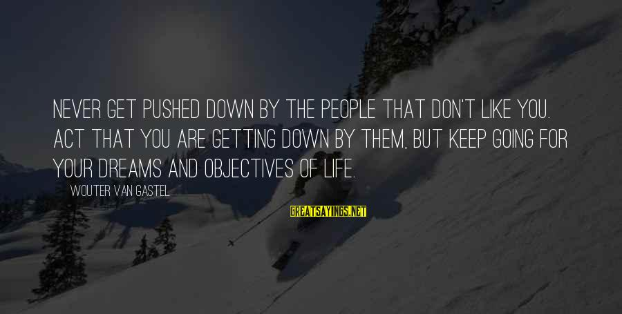 Never Getting Down Sayings By Wouter Van Gastel: Never get pushed down by the people that don't like you. Act that you are