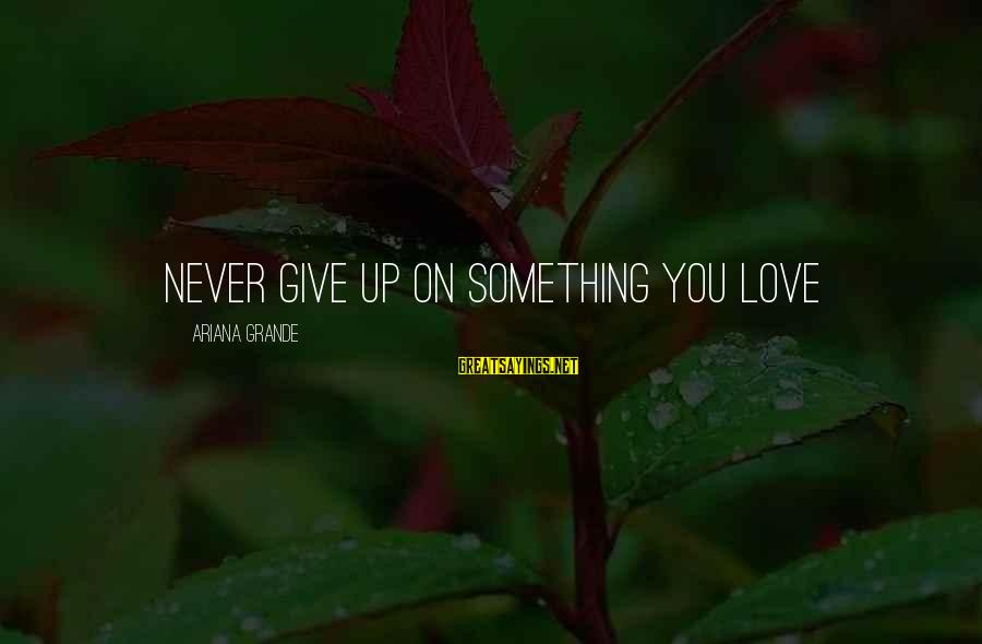 Never Give Up On Something You Love Sayings By Ariana Grande: Never give up on something you love