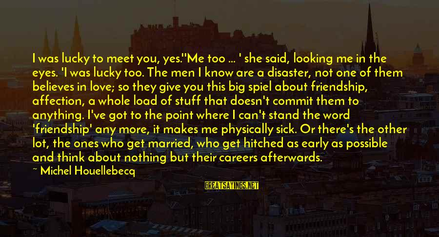 Never Give Up On Something You Love Sayings By Michel Houellebecq: I was lucky to meet you, yes.''Me too ... ' she said, looking me in