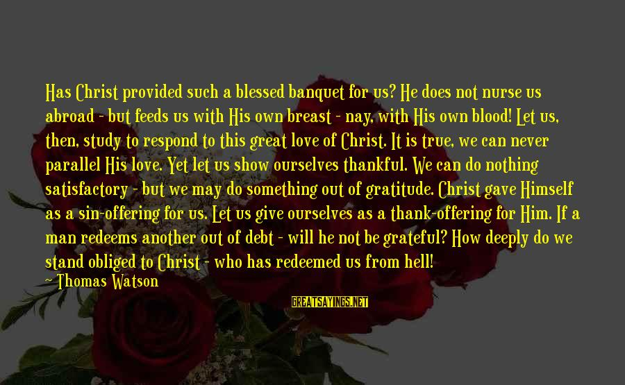 Never Give Up On Something You Love Sayings By Thomas Watson: Has Christ provided such a blessed banquet for us? He does not nurse us abroad