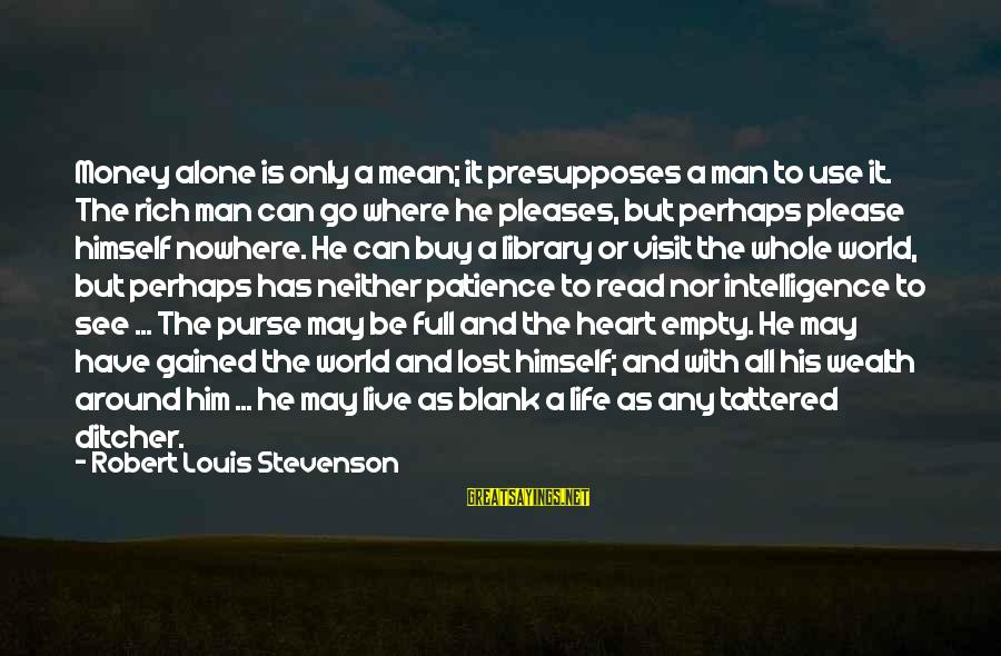 Never Go Back To What Broke You Sayings By Robert Louis Stevenson: Money alone is only a mean; it presupposes a man to use it. The rich