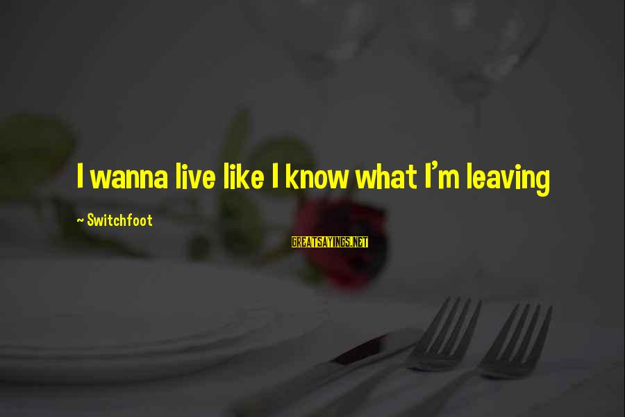 Never Go Back To What Broke You Sayings By Switchfoot: I wanna live like I know what I'm leaving