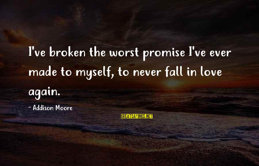 Never In Love Again Sayings By Addison Moore: I've broken the worst promise I've ever made to myself, to never fall in love