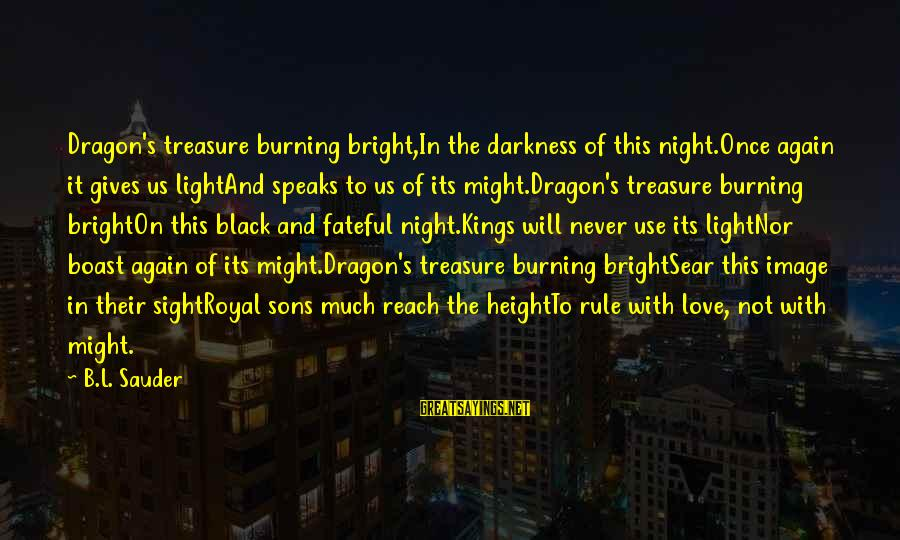 Never In Love Again Sayings By B.L. Sauder: Dragon's treasure burning bright,In the darkness of this night.Once again it gives us lightAnd speaks