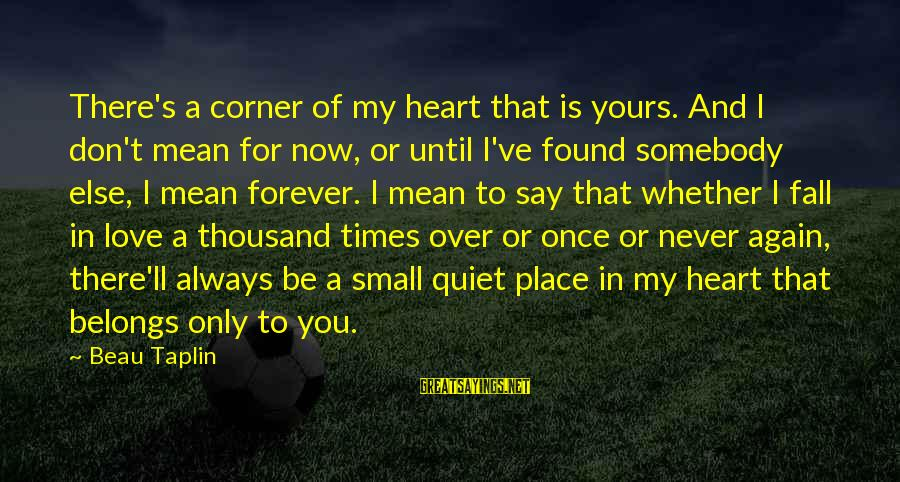 Never In Love Again Sayings By Beau Taplin: There's a corner of my heart that is yours. And I don't mean for now,