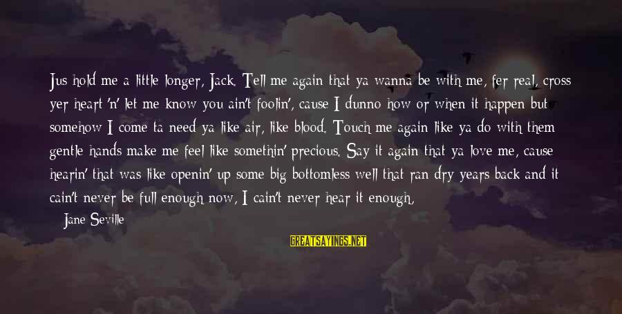Never In Love Again Sayings By Jane Seville: Jus hold me a little longer, Jack. Tell me again that ya wanna be with