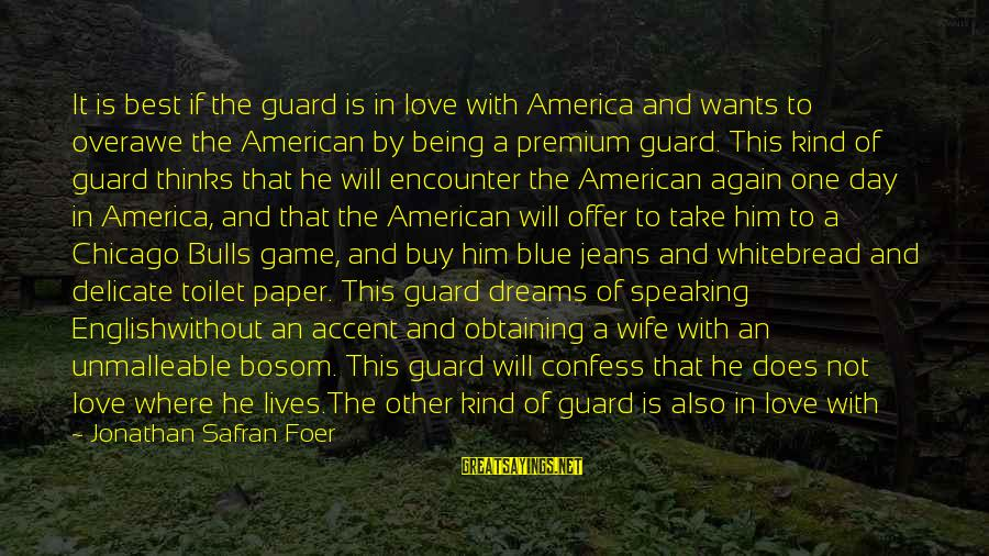 Never In Love Again Sayings By Jonathan Safran Foer: It is best if the guard is in love with America and wants to overawe