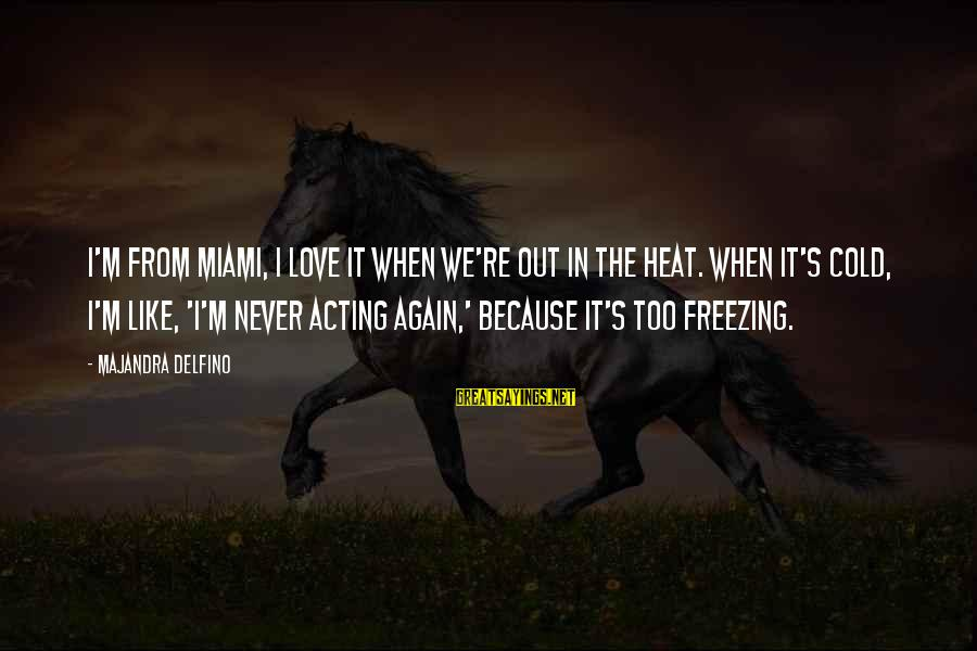 Never In Love Again Sayings By Majandra Delfino: I'm from Miami, I love it when we're out in the heat. When it's cold,
