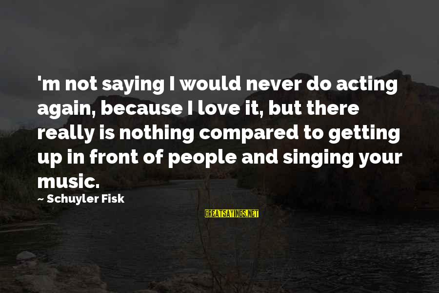 Never In Love Again Sayings By Schuyler Fisk: 'm not saying I would never do acting again, because I love it, but there