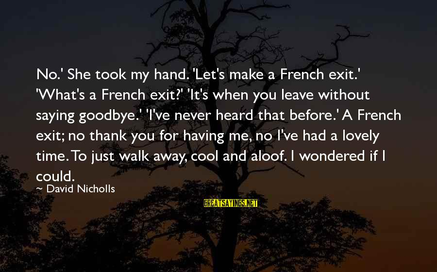 Never Leave Me Sayings By David Nicholls: No.' She took my hand. 'Let's make a French exit.' 'What's a French exit?' 'It's