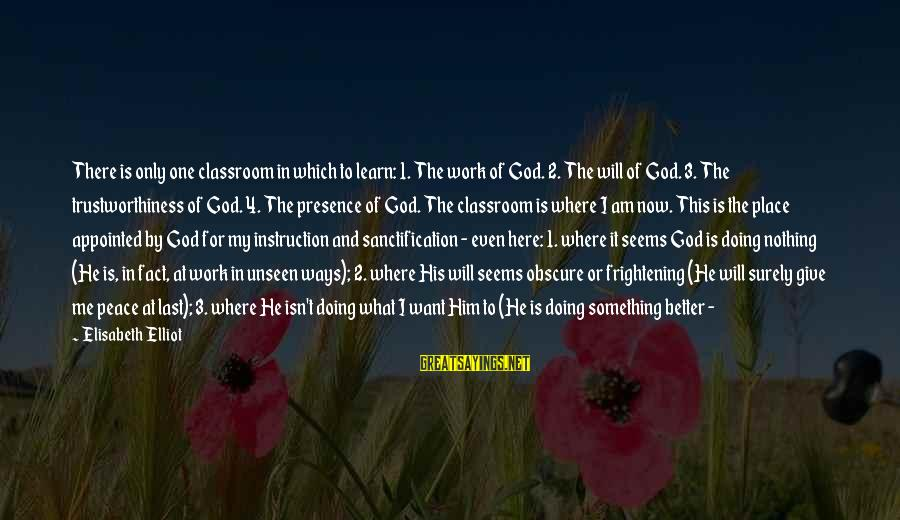 Never Leave Me Sayings By Elisabeth Elliot: There is only one classroom in which to learn: 1. The work of God. 2.