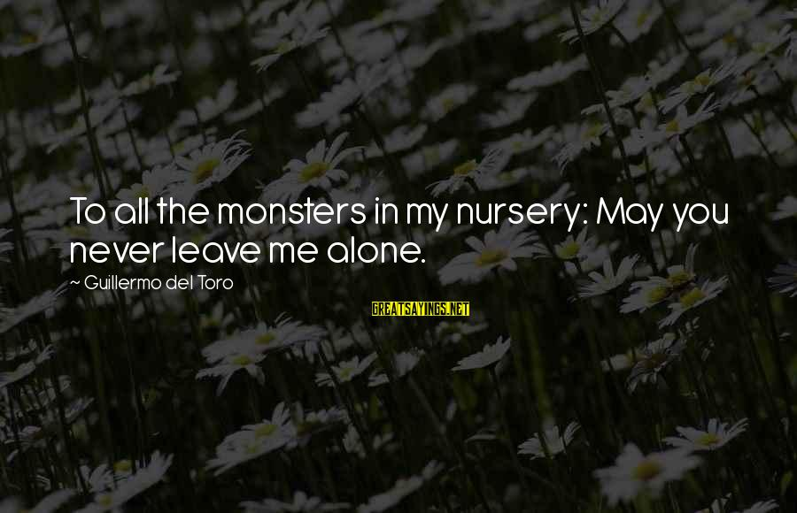 Never Leave Me Sayings By Guillermo Del Toro: To all the monsters in my nursery: May you never leave me alone.