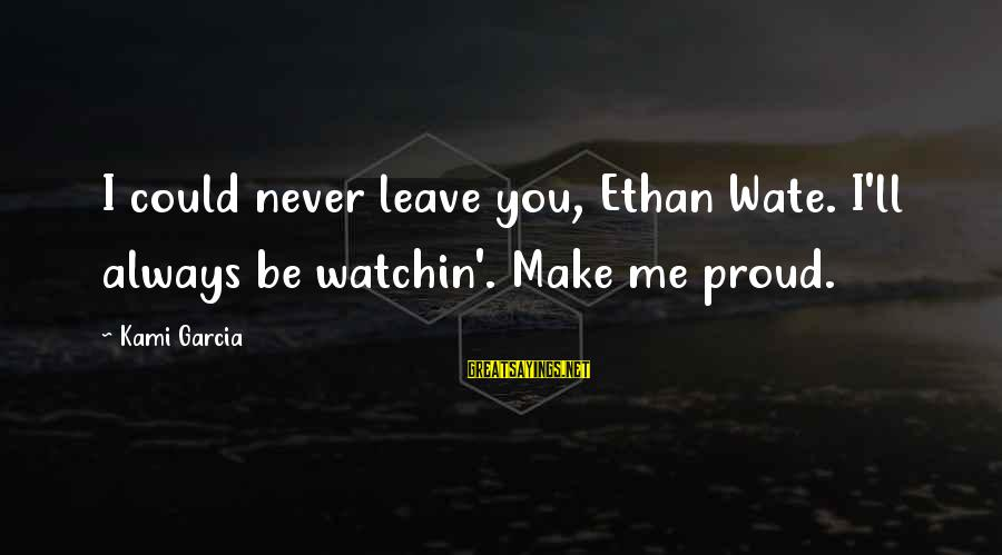 Never Leave Me Sayings By Kami Garcia: I could never leave you, Ethan Wate. I'll always be watchin'. Make me proud.