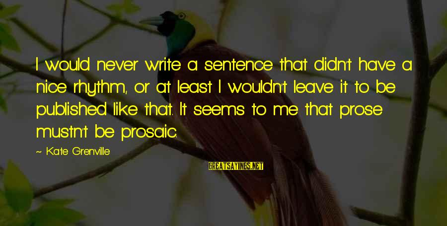 Never Leave Me Sayings By Kate Grenville: I would never write a sentence that didn't have a nice rhythm, or at least
