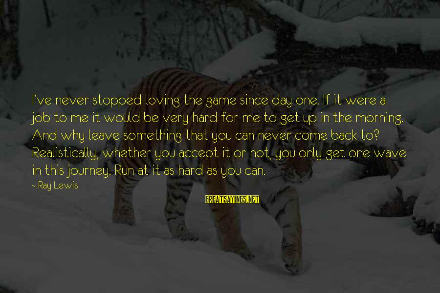 Never Leave Me Sayings By Ray Lewis: I've never stopped loving the game since day one. If it were a job to