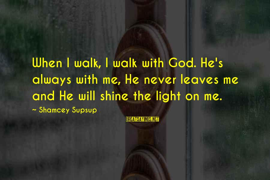 Never Leave Me Sayings By Shamcey Supsup: When I walk, I walk with God. He's always with me, He never leaves me
