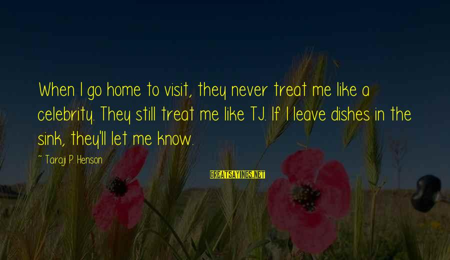Never Leave Me Sayings By Taraji P. Henson: When I go home to visit, they never treat me like a celebrity. They still