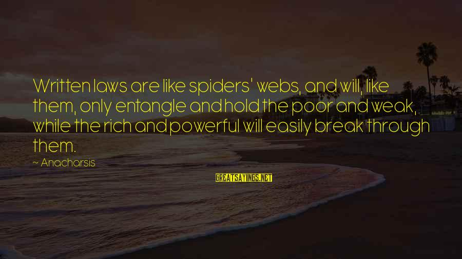 Never Let Anybody Put You Down Sayings By Anacharsis: Written laws are like spiders' webs, and will, like them, only entangle and hold the