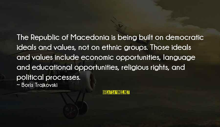 Never Let Anybody Put You Down Sayings By Boris Trajkovski: The Republic of Macedonia is being built on democratic ideals and values, not on ethnic