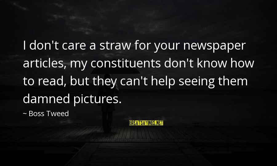 Never Let Anybody Put You Down Sayings By Boss Tweed: I don't care a straw for your newspaper articles, my constituents don't know how to