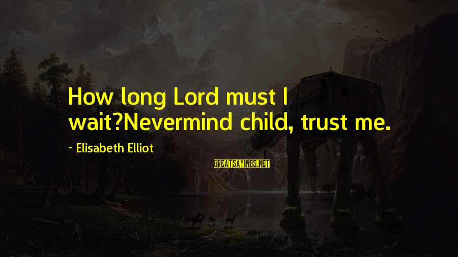 Never Let Anybody Put You Down Sayings By Elisabeth Elliot: How long Lord must I wait?Nevermind child, trust me.