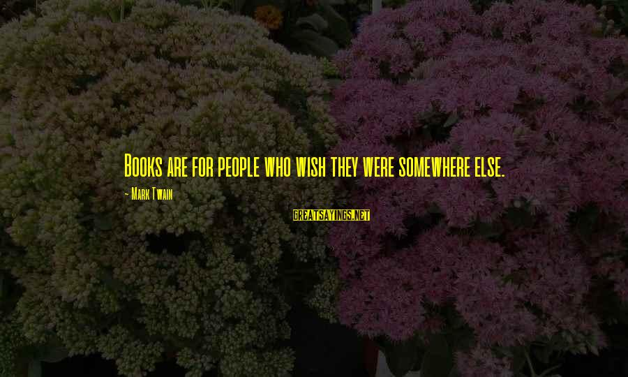 Never Let Anybody Put You Down Sayings By Mark Twain: Books are for people who wish they were somewhere else.