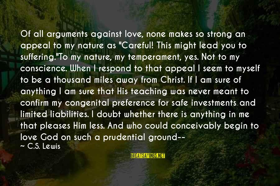 Never Meant Anything Sayings By C.S. Lewis: Of all arguments against love, none makes so strong an appeal to my nature as