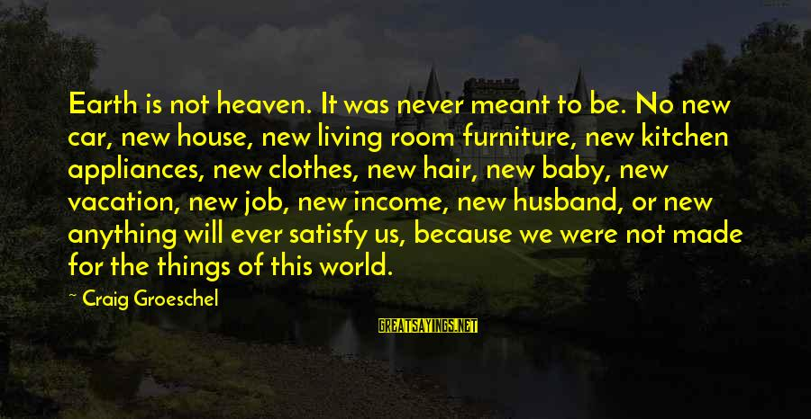 Never Meant Anything Sayings By Craig Groeschel: Earth is not heaven. It was never meant to be. No new car, new house,