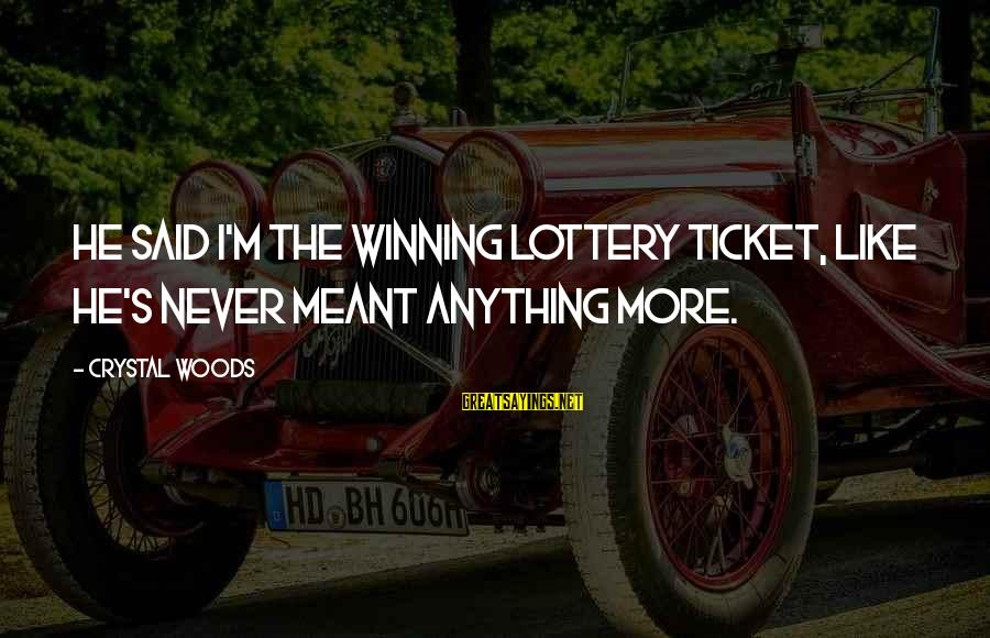 Never Meant Anything Sayings By Crystal Woods: He said I'm the winning lottery ticket, like he's never meant anything more.