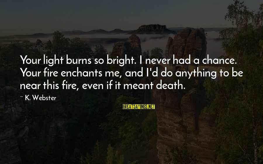 Never Meant Anything Sayings By K. Webster: Your light burns so bright. I never had a chance. Your fire enchants me, and