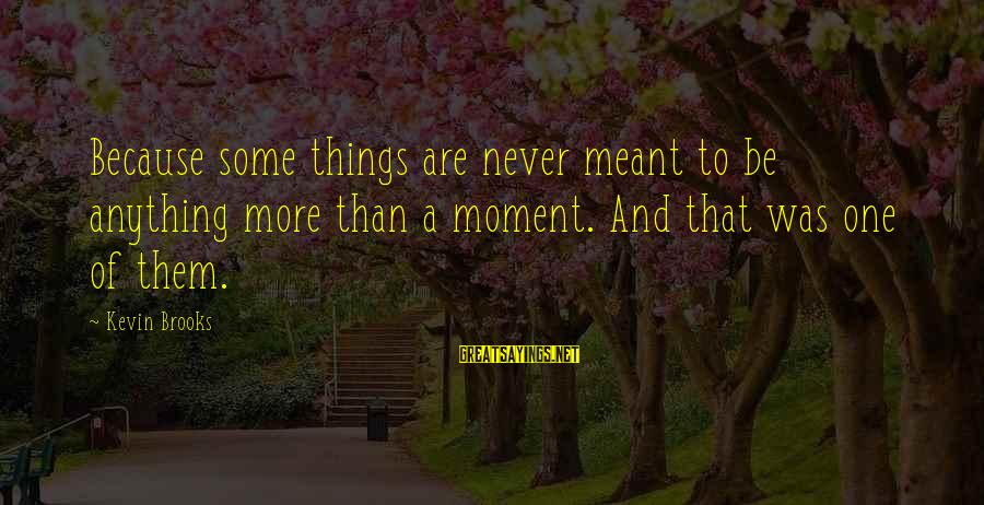 Never Meant Anything Sayings By Kevin Brooks: Because some things are never meant to be anything more than a moment. And that