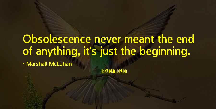 Never Meant Anything Sayings By Marshall McLuhan: Obsolescence never meant the end of anything, it's just the beginning.