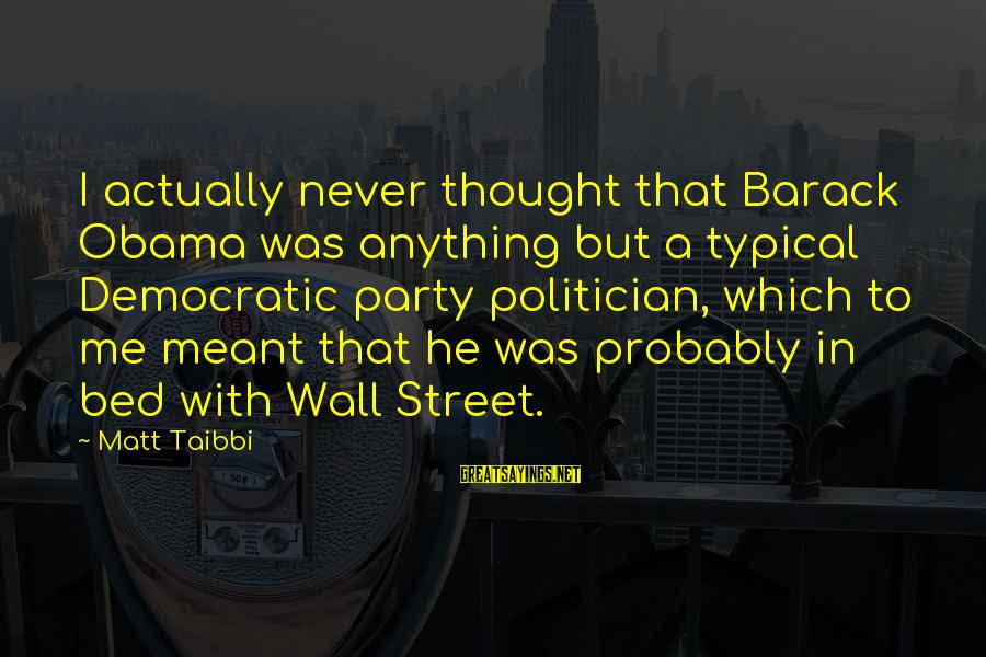 Never Meant Anything Sayings By Matt Taibbi: I actually never thought that Barack Obama was anything but a typical Democratic party politician,