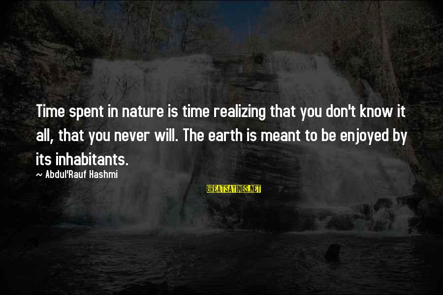 Never Meant To Be Sayings By Abdul'Rauf Hashmi: Time spent in nature is time realizing that you don't know it all, that you