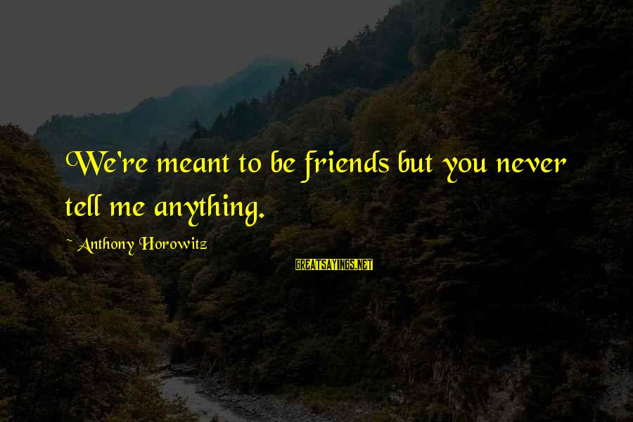 Never Meant To Be Sayings By Anthony Horowitz: We're meant to be friends but you never tell me anything.