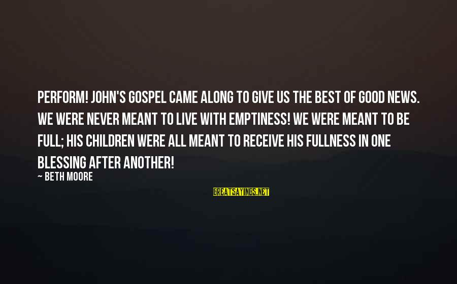 Never Meant To Be Sayings By Beth Moore: Perform! John's Gospel came along to give us the best of good news. We were
