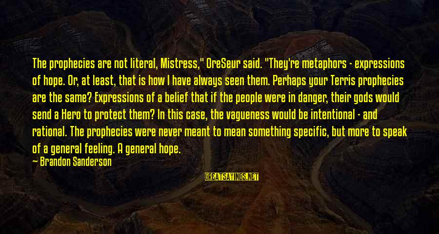 """Never Meant To Be Sayings By Brandon Sanderson: The prophecies are not literal, Mistress,"""" OreSeur said. """"They're metaphors - expressions of hope. Or,"""