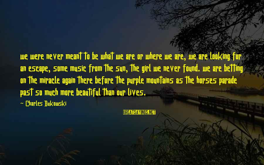 Never Meant To Be Sayings By Charles Bukowski: we were never meant to be what we are or where we are, we are