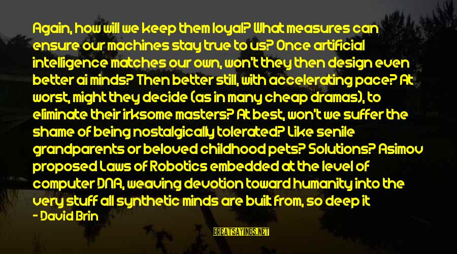 Never Meant To Be Sayings By David Brin: Again, how will we keep them loyal? What measures can ensure our machines stay true