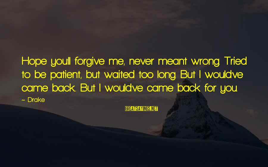 Never Meant To Be Sayings By Drake: Hope you'll forgive me, never meant wrong. Tried to be patient, but waited too long.