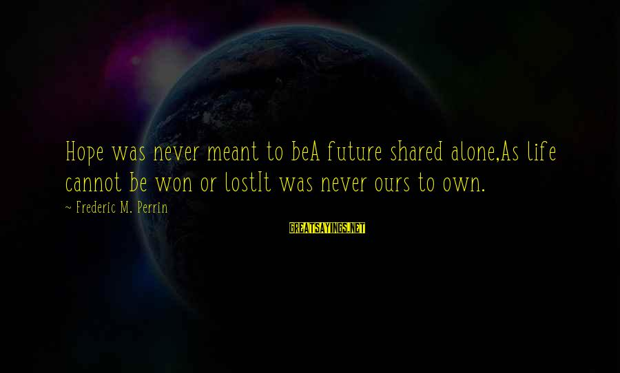 Never Meant To Be Sayings By Frederic M. Perrin: Hope was never meant to beA future shared alone,As life cannot be won or lostIt
